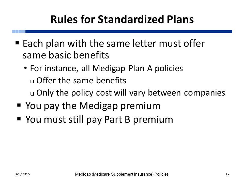 Rules for Standardized Plans  Each plan with the same letter must offer same basic benefits For instance, all Medigap Plan A policies  Offer the same benefits  Only the policy cost will vary between companies  You pay the Medigap premium  You must still pay Part B premium 8/9/2015 Medigap (Medicare Supplement Insurance) Policies 12
