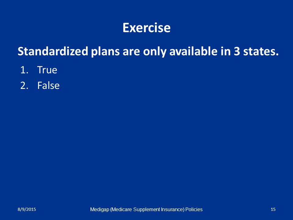 8/9/2015 Medigap (Medicare Supplement Insurance) Policies 15 Exercise 1.True 2.False Standardized plans are only available in 3 states.