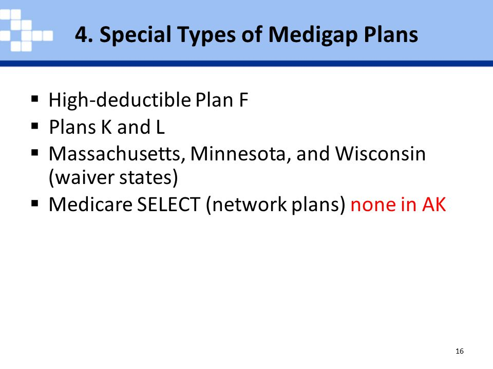8/9/2015Medigap (Medicare Supplement Insurance) Policies 16  High-deductible Plan F  Plans K and L  Massachusetts, Minnesota, and Wisconsin (waiver states)  Medicare SELECT (network plans) none in AK 4.
