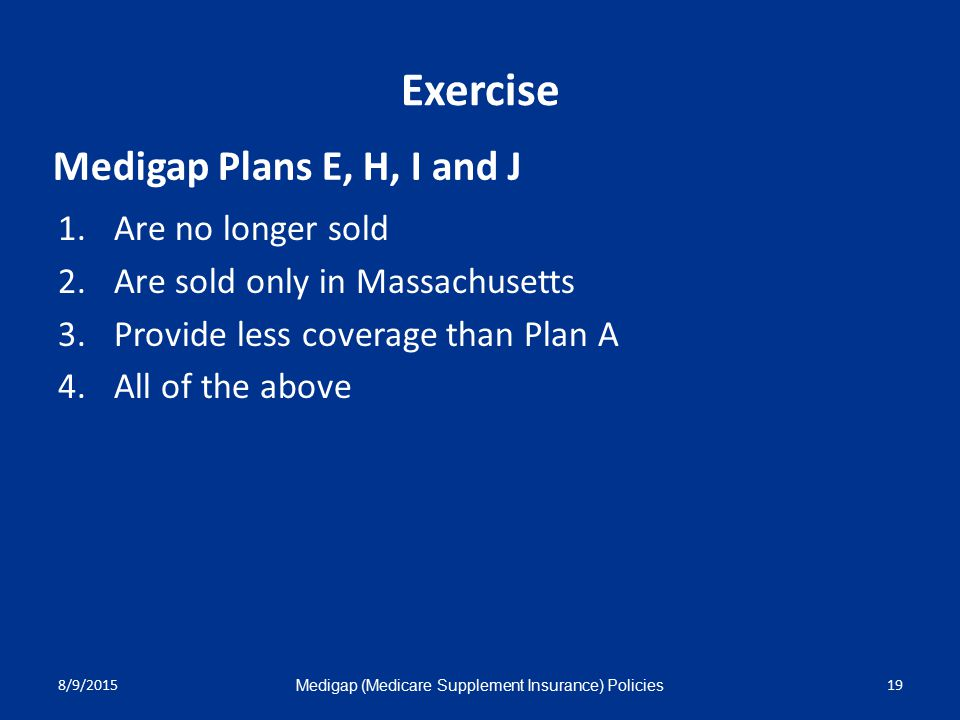 8/9/2015 Medigap (Medicare Supplement Insurance) Policies 19 Exercise 1.Are no longer sold 2.Are sold only in Massachusetts 3.Provide less coverage than Plan A 4.All of the above Medigap Plans E, H, I and J