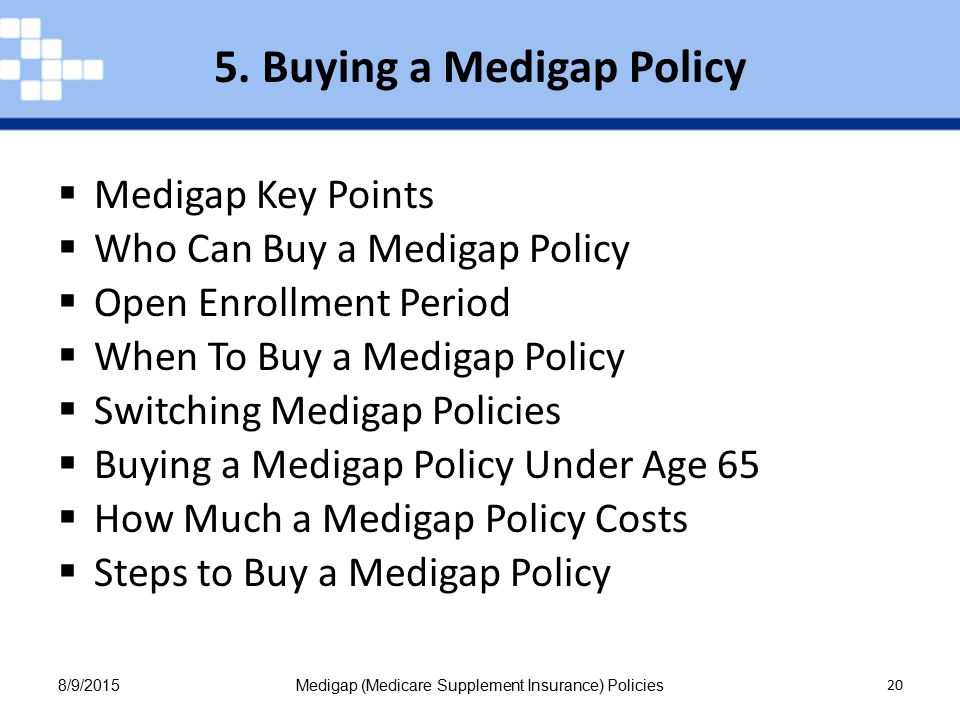 8/9/2015Medigap (Medicare Supplement Insurance) Policies 20  Medigap Key Points  Who Can Buy a Medigap Policy  Open Enrollment Period  When To Buy a Medigap Policy  Switching Medigap Policies  Buying a Medigap Policy Under Age 65  How Much a Medigap Policy Costs  Steps to Buy a Medigap Policy 5.