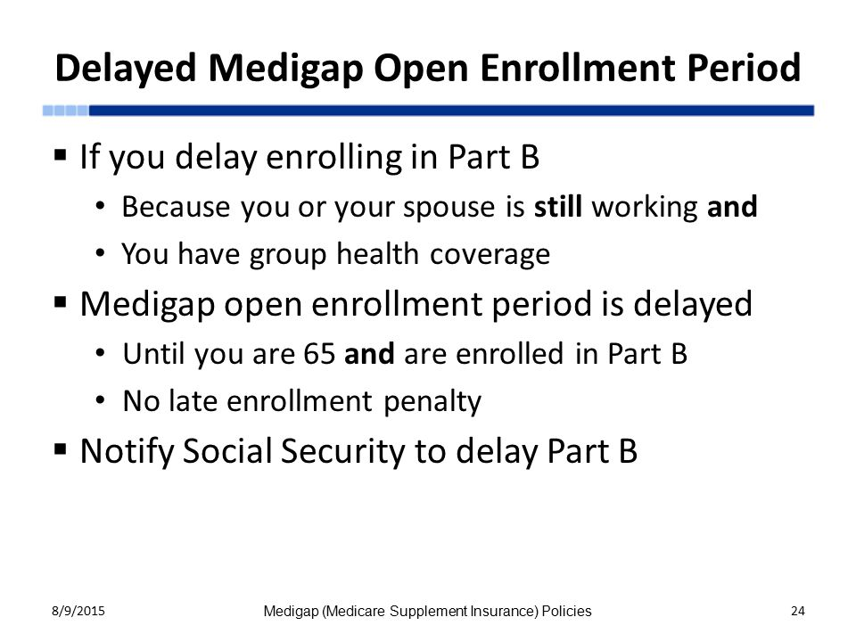 Delayed Medigap Open Enrollment Period  If you delay enrolling in Part B Because you or your spouse is still working and You have group health coverage  Medigap open enrollment period is delayed Until you are 65 and are enrolled in Part B No late enrollment penalty  Notify Social Security to delay Part B 8/9/2015 Medigap (Medicare Supplement Insurance) Policies 24