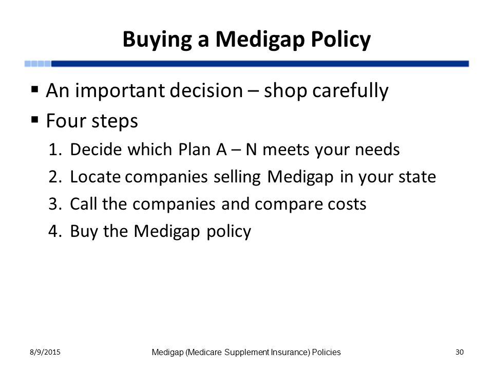 Buying a Medigap Policy  An important decision – shop carefully  Four steps 1.Decide which Plan A – N meets your needs 2.Locate companies selling Medigap in your state 3.Call the companies and compare costs 4.Buy the Medigap policy 8/9/2015 Medigap (Medicare Supplement Insurance) Policies 30
