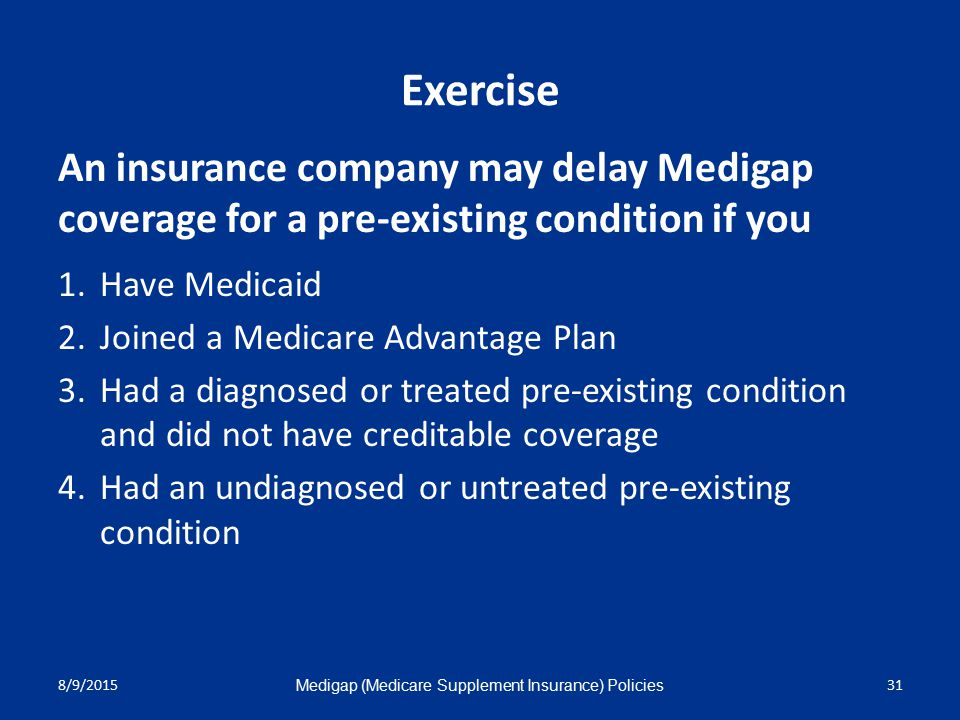 8/9/2015 Medigap (Medicare Supplement Insurance) Policies 31 Exercise 1.Have Medicaid 2.Joined a Medicare Advantage Plan 3.Had a diagnosed or treated pre-existing condition and did not have creditable coverage 4.Had an undiagnosed or untreated pre-existing condition An insurance company may delay Medigap coverage for a pre-existing condition if you