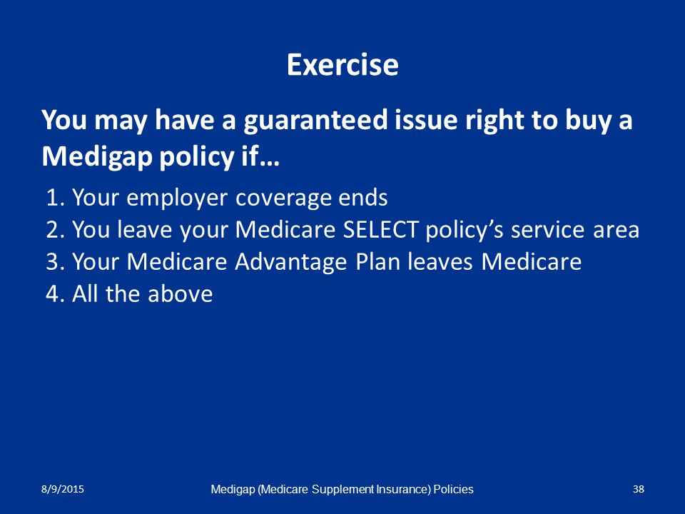 8/9/2015 Medigap (Medicare Supplement Insurance) Policies 38 Exercise 1.Your employer coverage ends 2.You leave your Medicare SELECT policy's service area 3.Your Medicare Advantage Plan leaves Medicare 4.All the above You may have a guaranteed issue right to buy a Medigap policy if…