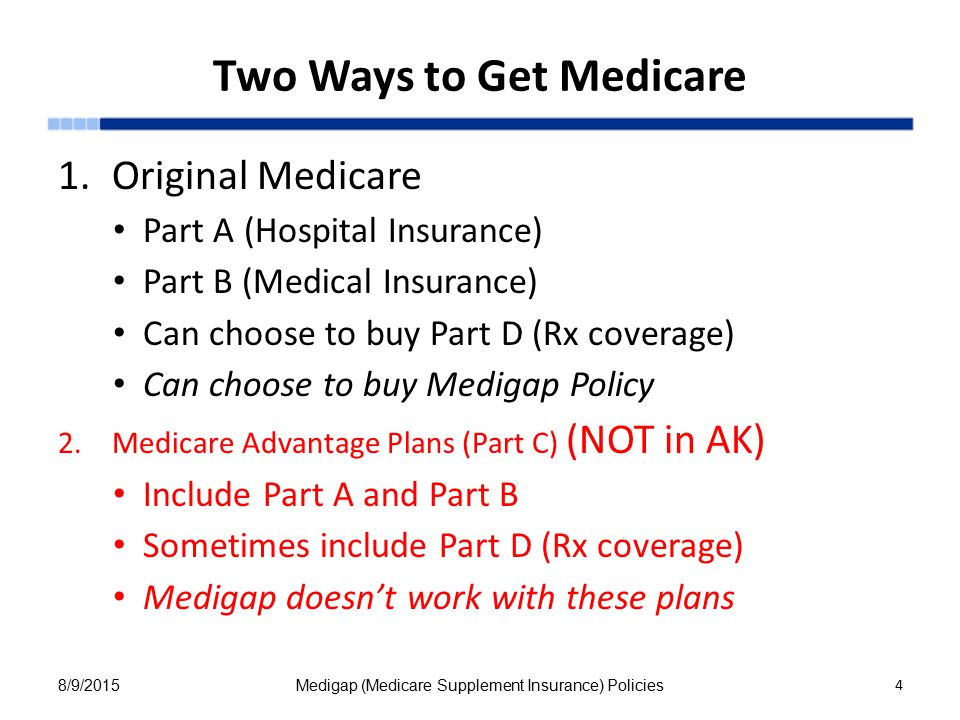 Two Ways to Get Medicare 1.Original Medicare Part A (Hospital Insurance) Part B (Medical Insurance) Can choose to buy Part D (Rx coverage) Can choose to buy Medigap Policy 2.Medicare Advantage Plans (Part C) (NOT in AK) Include Part A and Part B Sometimes include Part D (Rx coverage) Medigap doesn't work with these plans 8/9/2015Medigap (Medicare Supplement Insurance) Policies 4 4