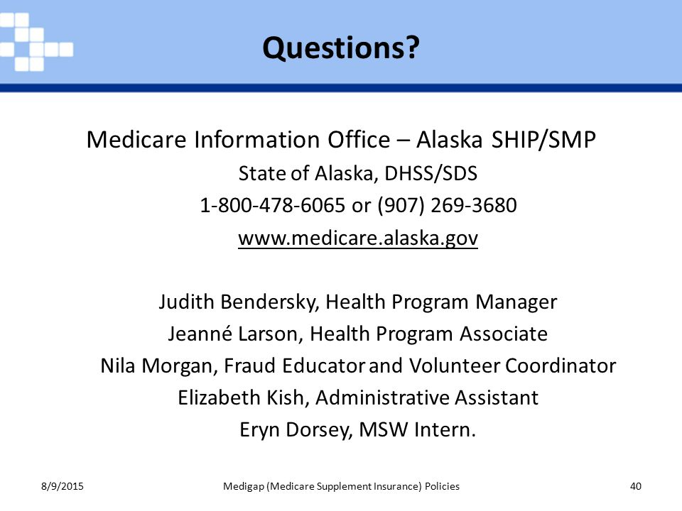 Medicare Information Office – Alaska SHIP/SMP State of Alaska, DHSS/SDS or (907) Judith Bendersky, Health Program Manager Jeanné Larson, Health Program Associate Nila Morgan, Fraud Educator and Volunteer Coordinator Elizabeth Kish, Administrative Assistant Eryn Dorsey, MSW Intern.