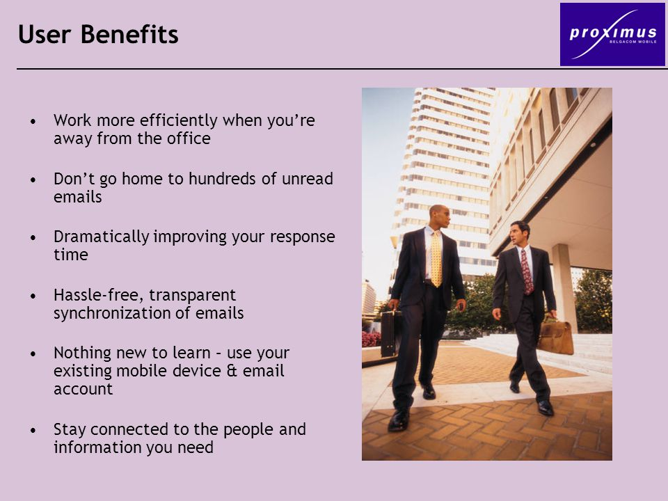 User Benefits Work more efficiently when you're away from the office Don't go home to hundreds of unread  s Dramatically improving your response time Hassle-free, transparent synchronization of  s Nothing new to learn – use your existing mobile device &  account Stay connected to the people and information you need