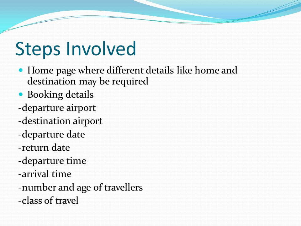 Steps Involved Home page where different details like home and destination may be required Booking details -departure airport -destination airport -departure date -return date -departure time -arrival time -number and age of travellers -class of travel