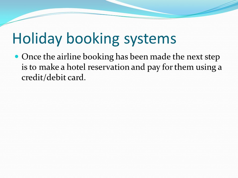 Holiday booking systems Once the airline booking has been made the next step is to make a hotel reservation and pay for them using a credit/debit card.