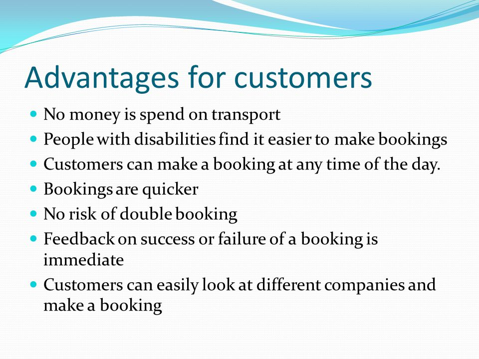 Advantages for customers No money is spend on transport People with disabilities find it easier to make bookings Customers can make a booking at any time of the day.
