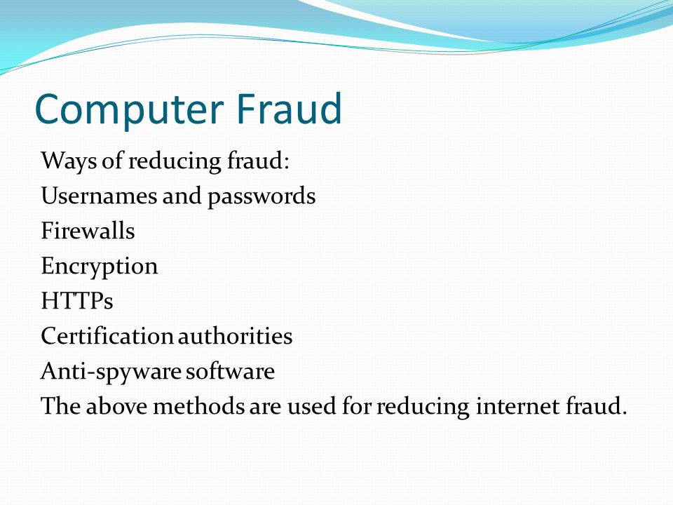 Computer Fraud Ways of reducing fraud: Usernames and passwords Firewalls Encryption HTTPs Certification authorities Anti-spyware software The above methods are used for reducing internet fraud.