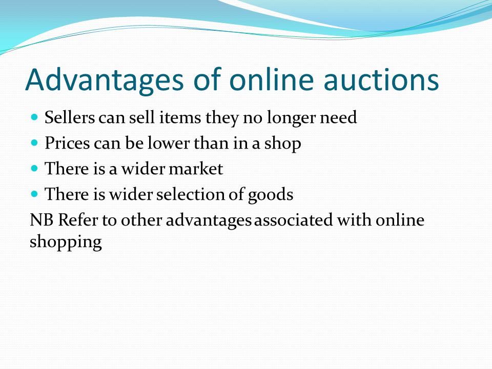 Advantages of online auctions Sellers can sell items they no longer need Prices can be lower than in a shop There is a wider market There is wider selection of goods NB Refer to other advantages associated with online shopping