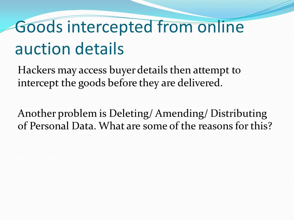 Goods intercepted from online auction details Hackers may access buyer details then attempt to intercept the goods before they are delivered.