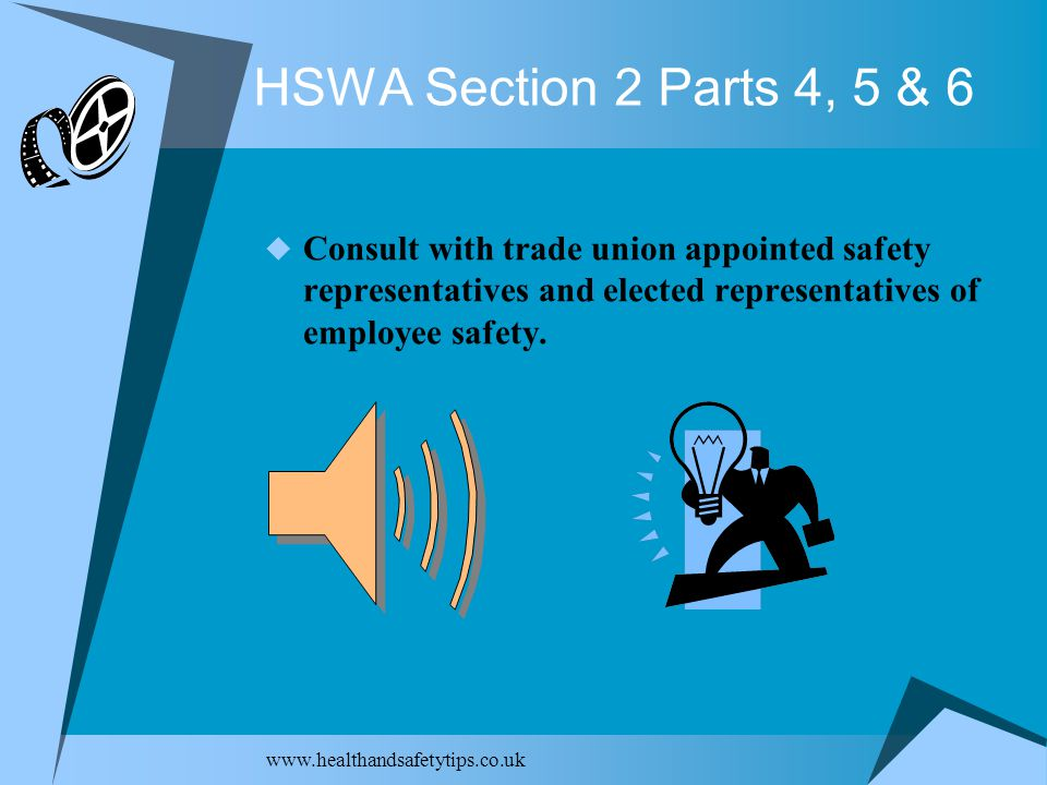 HSWA Section 2 Parts 4, 5 & 6  Consult with trade union appointed safety representatives and elected representatives of employee safety.