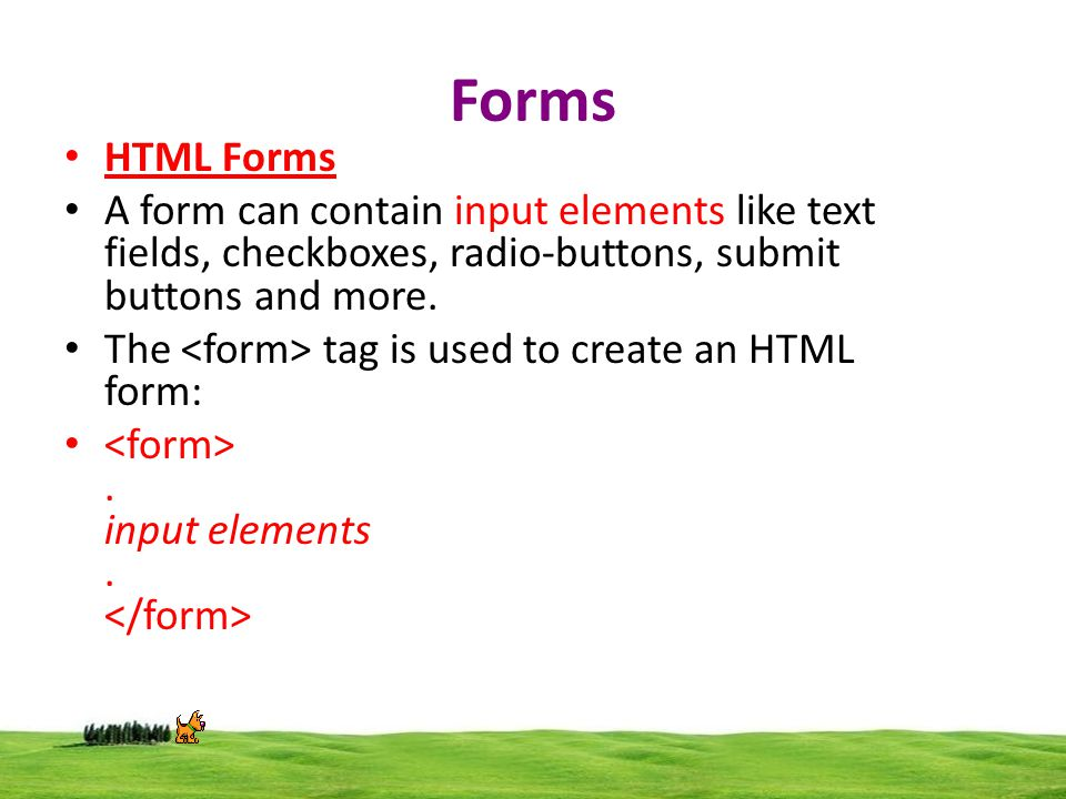 Forms HTML Forms A form can contain input elements like text fields, checkboxes, radio-buttons, submit buttons and more.