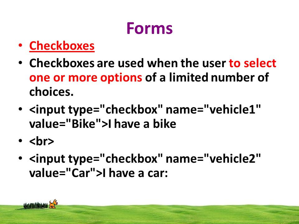 Forms Checkboxes Checkboxes are used when the user to select one or more options of a limited number of choices.