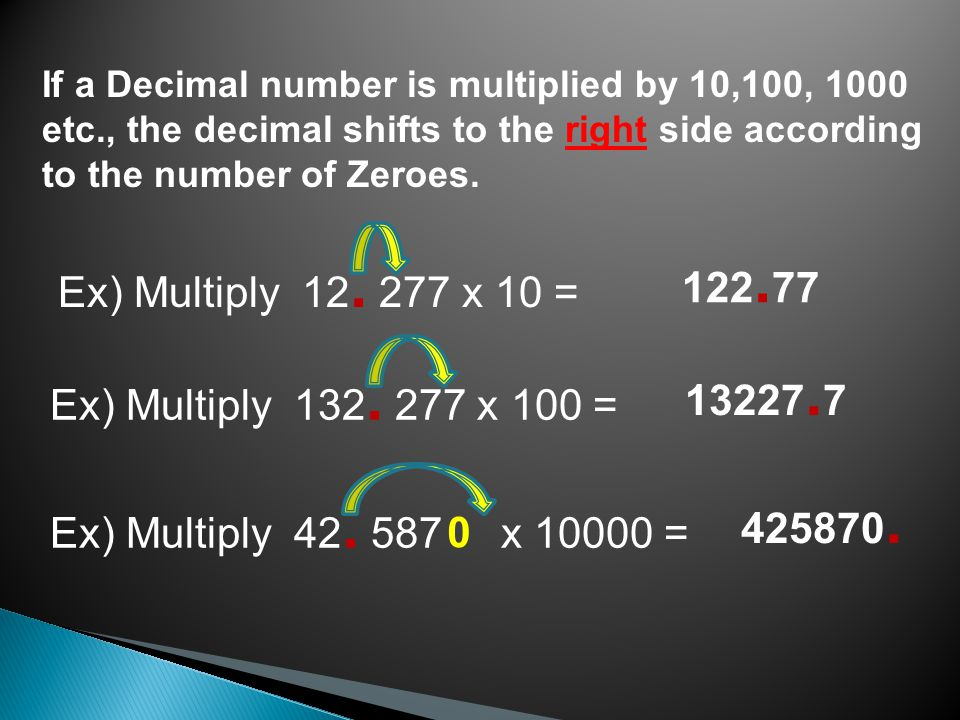 If a Decimal number is multiplied by 10,100, 1000 etc., the decimal shifts to the right side according to the number of Zeroes.