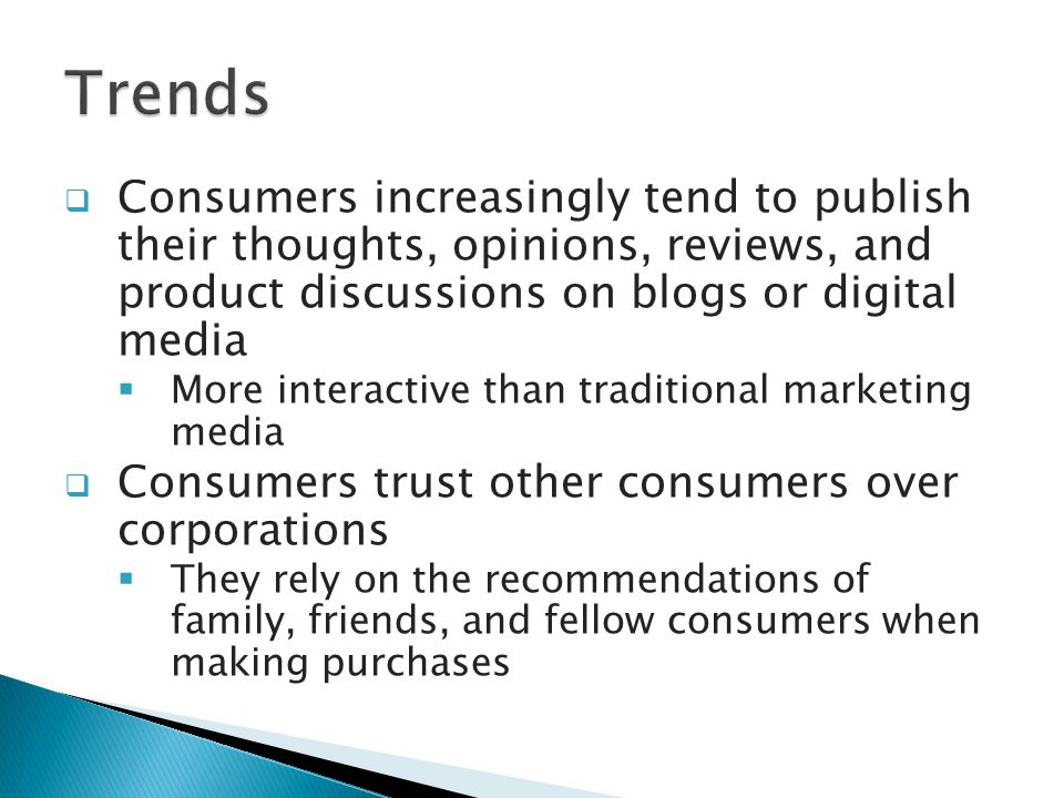  Consumers increasingly tend to publish their thoughts, opinions, reviews, and product discussions on blogs or digital media  More interactive than traditional marketing media  Consumers trust other consumers over corporations  They rely on the recommendations of family, friends, and fellow consumers when making purchases