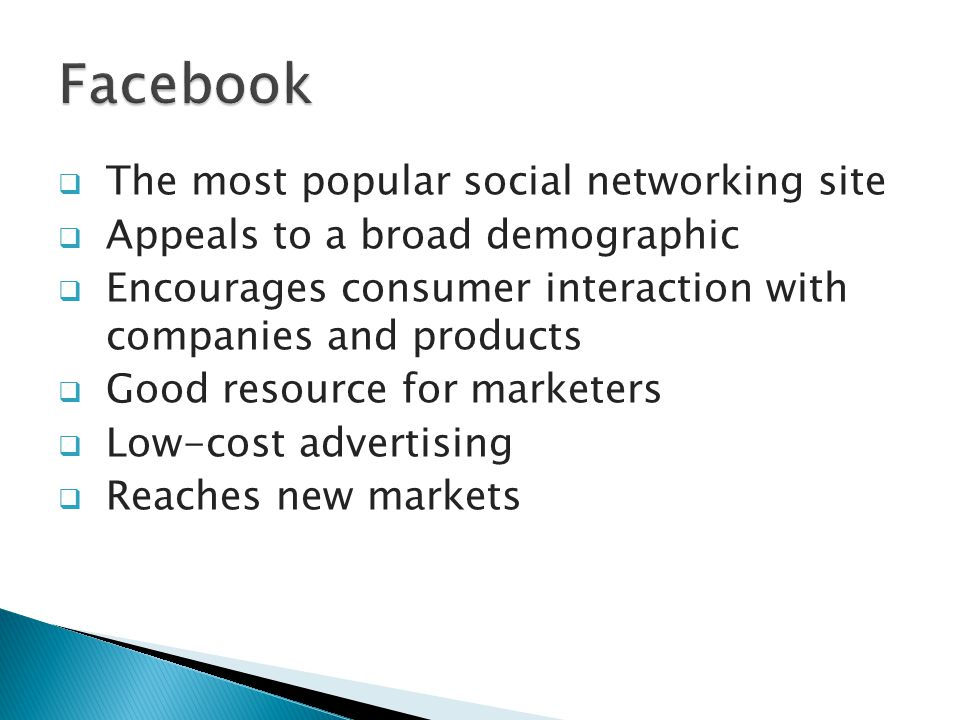  The most popular social networking site  Appeals to a broad demographic  Encourages consumer interaction with companies and products  Good resource for marketers  Low-cost advertising  Reaches new markets