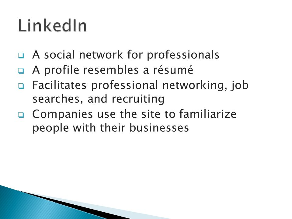  A social network for professionals  A profile resembles a résumé  Facilitates professional networking, job searches, and recruiting  Companies use the site to familiarize people with their businesses