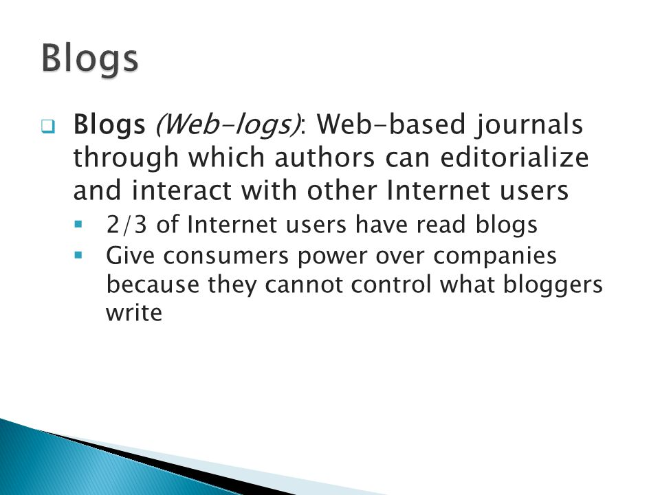  Blogs (Web-logs): Web-based journals through which authors can editorialize and interact with other Internet users  2/3 of Internet users have read blogs  Give consumers power over companies because they cannot control what bloggers write