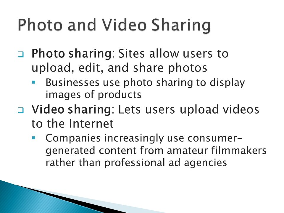  Photo sharing: Sites allow users to upload, edit, and share photos  Businesses use photo sharing to display images of products  Video sharing: Lets users upload videos to the Internet  Companies increasingly use consumer- generated content from amateur filmmakers rather than professional ad agencies