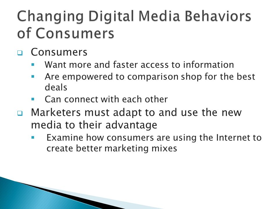  Consumers  Want more and faster access to information  Are empowered to comparison shop for the best deals  Can connect with each other  Marketers must adapt to and use the new media to their advantage  Examine how consumers are using the Internet to create better marketing mixes