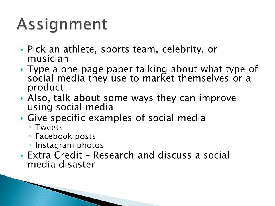  Pick an athlete, sports team, celebrity, or musician  Type a one page paper talking about what type of social media they use to market themselves or a product  Also, talk about some ways they can improve using social media  Give specific examples of social media ◦ Tweets ◦ Facebook posts ◦ Instagram photos  Extra Credit – Research and discuss a social media disaster