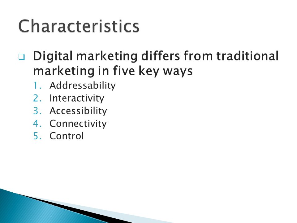  Digital marketing differs from traditional marketing in five key ways 1.Addressability 2.Interactivity 3.Accessibility 4.Connectivity 5.Control