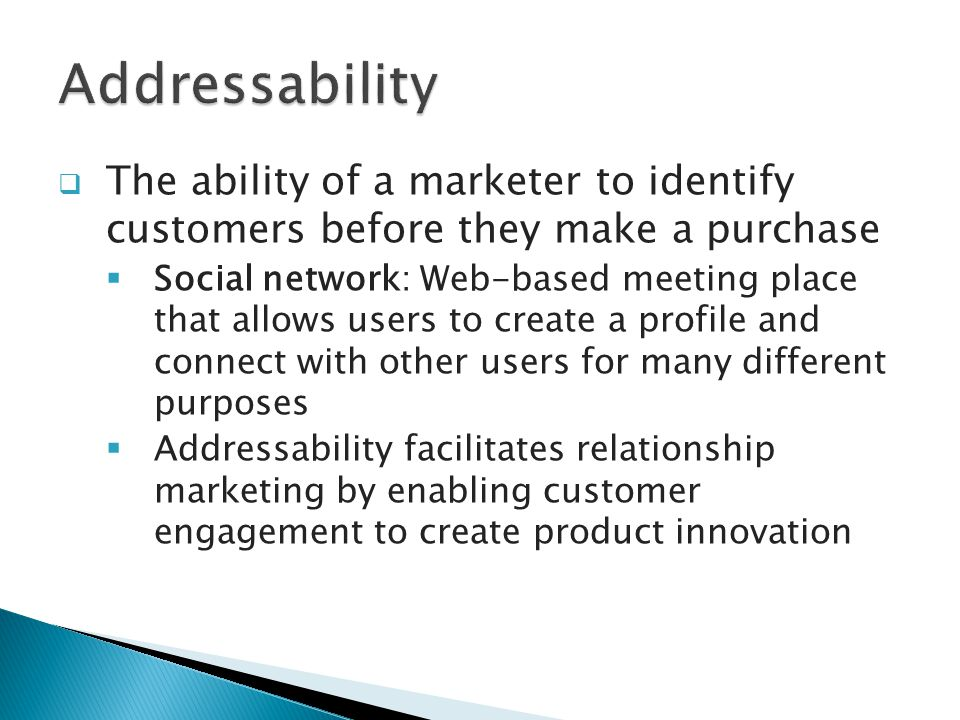  The ability of a marketer to identify customers before they make a purchase  Social network: Web-based meeting place that allows users to create a profile and connect with other users for many different purposes  Addressability facilitates relationship marketing by enabling customer engagement to create product innovation