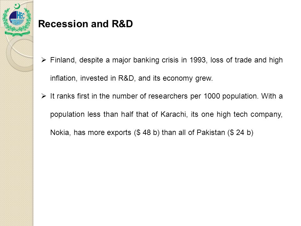 Recession and R&D  Finland, despite a major banking crisis in 1993, loss of trade and high inflation, invested in R&D, and its economy grew.