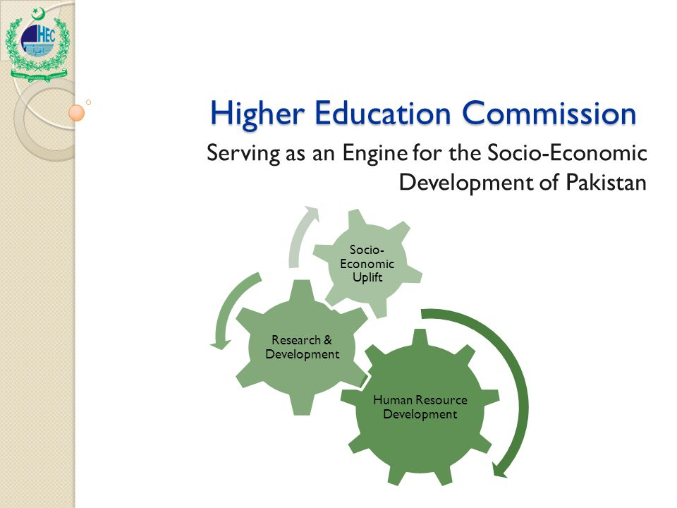 Higher Education Commission Higher Education Commission Serving as an Engine for the Socio-Economic Development of Pakistan Human Resource Development Research & Development Socio- Economic Uplift