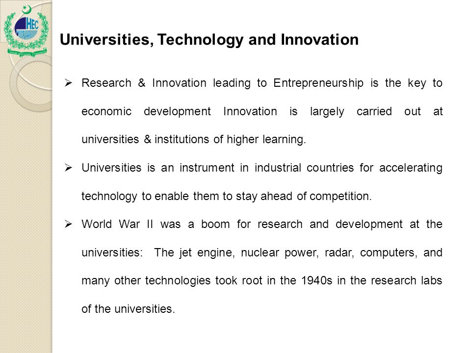 FUNCTI Universities, Technology and Innovation ONS OF THE HEC  Research & Innovation leading to Entrepreneurship is the key to economic development Innovation is largely carried out at universities & institutions of higher learning.