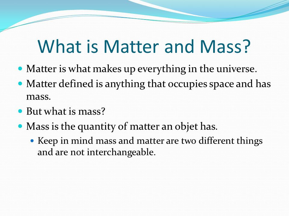 What is Matter and Mass. Matter is what makes up everything in the universe.