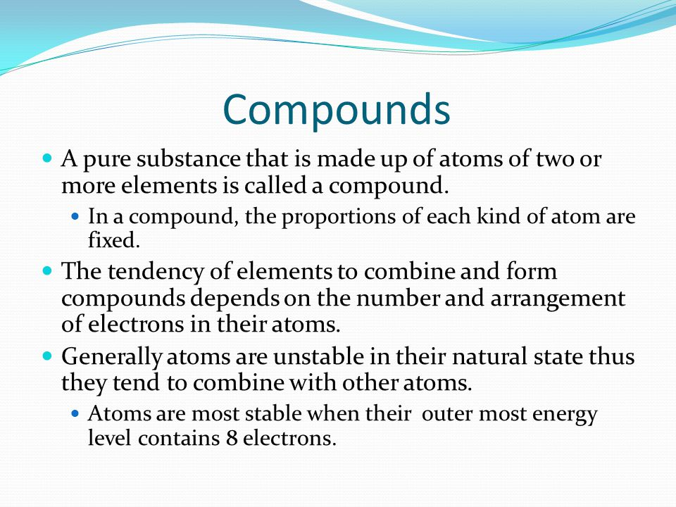 Compounds A pure substance that is made up of atoms of two or more elements is called a compound.