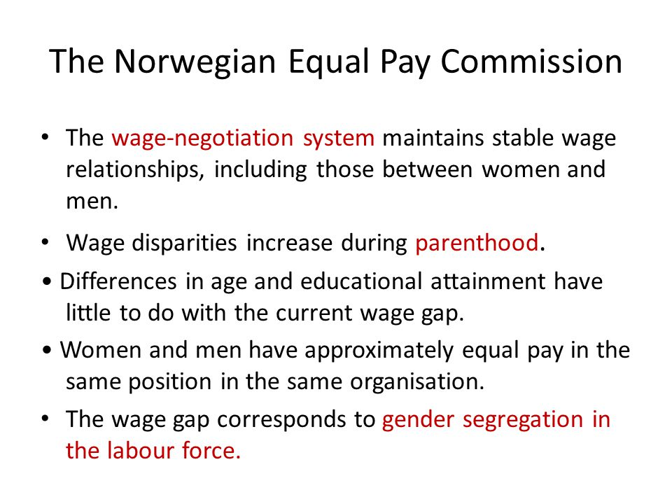 The Norwegian Equal Pay Commission The wage-negotiation system maintains stable wage relationships, including those between women and men.