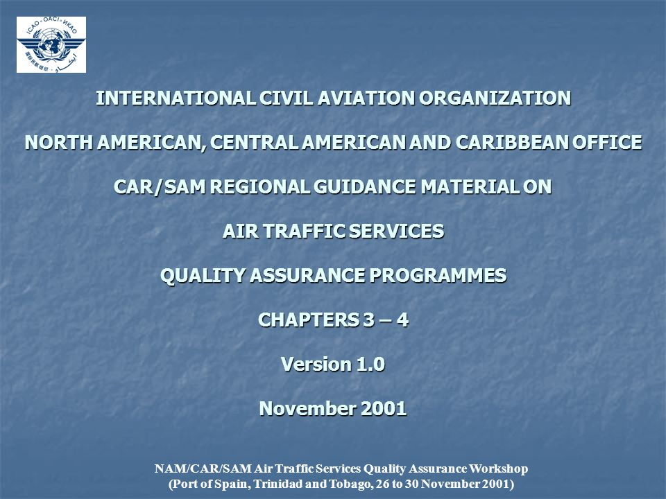 NAM/CAR/SAM Air Traffic Services Quality Assurance Workshop (Port of Spain, Trinidad and Tobago, 26 to 30 November 2001) INTERNATIONAL CIVIL AVIATION ORGANIZATION NORTH AMERICAN, CENTRAL AMERICAN AND CARIBBEAN OFFICE CAR/SAM REGIONAL GUIDANCE MATERIAL ON AIR TRAFFIC SERVICES QUALITY ASSURANCE PROGRAMMES CHAPTERS 3 – 4 Version 1.0 November 2001