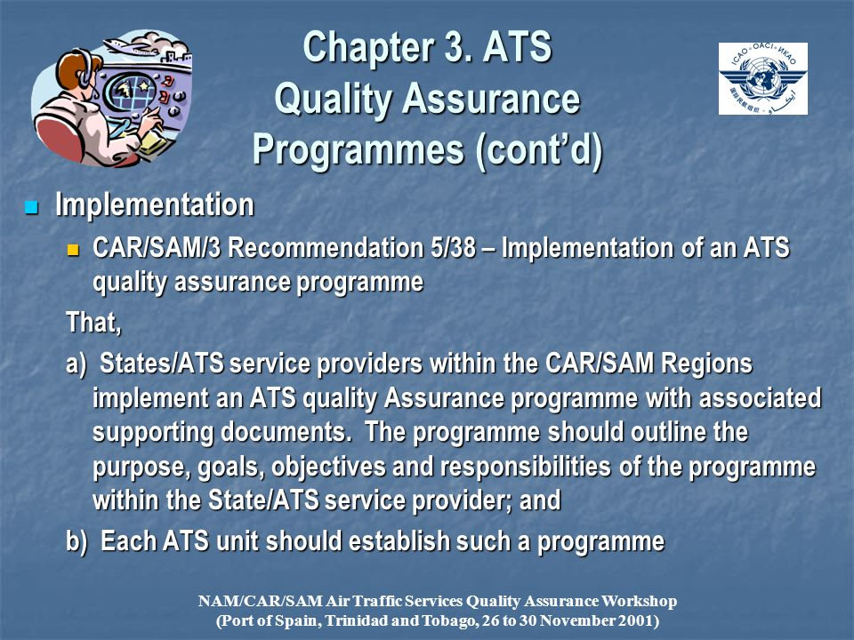 NAM/CAR/SAM Air Traffic Services Quality Assurance Workshop (Port of Spain, Trinidad and Tobago, 26 to 30 November 2001) Implementation Implementation CAR/SAM/3 Recommendation 5/38 – Implementation of an ATS quality assurance programme CAR/SAM/3 Recommendation 5/38 – Implementation of an ATS quality assurance programmeThat, a) States/ATS service providers within the CAR/SAM Regions implement an ATS quality Assurance programme with associated supporting documents.