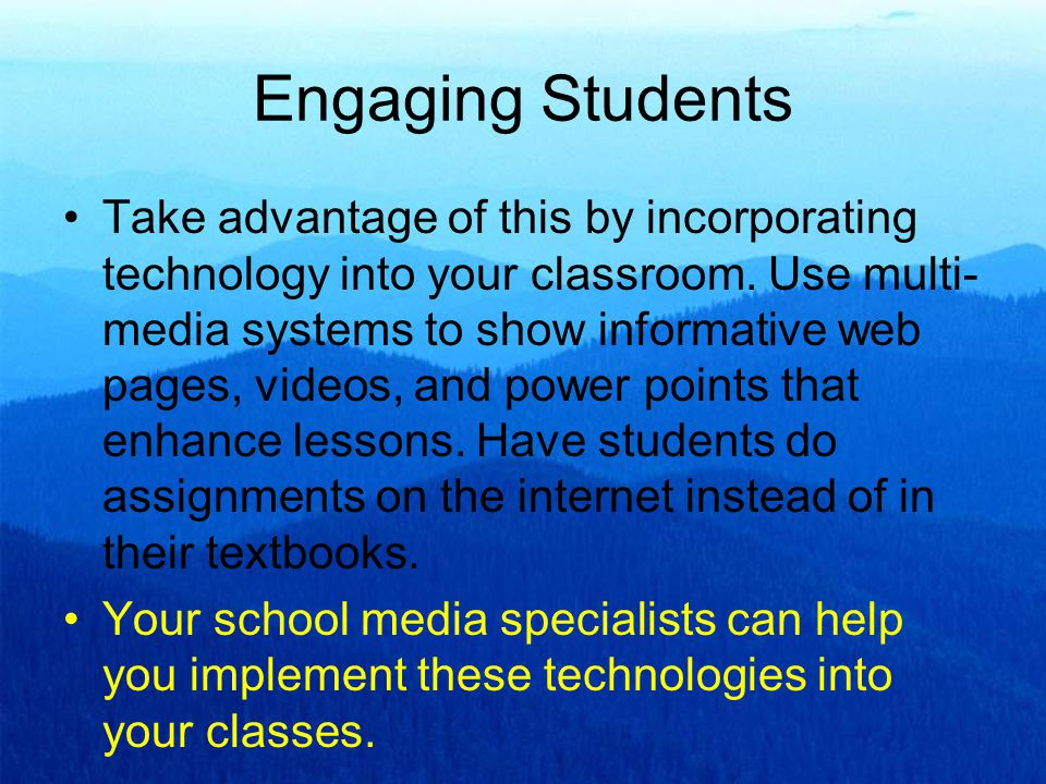 Engaging Students Take advantage of this by incorporating technology into your classroom.