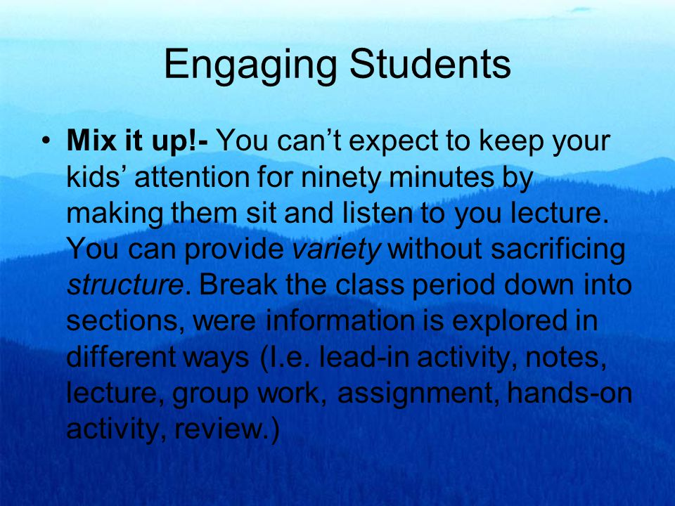 Engaging Students Mix it up!- You can't expect to keep your kids' attention for ninety minutes by making them sit and listen to you lecture.