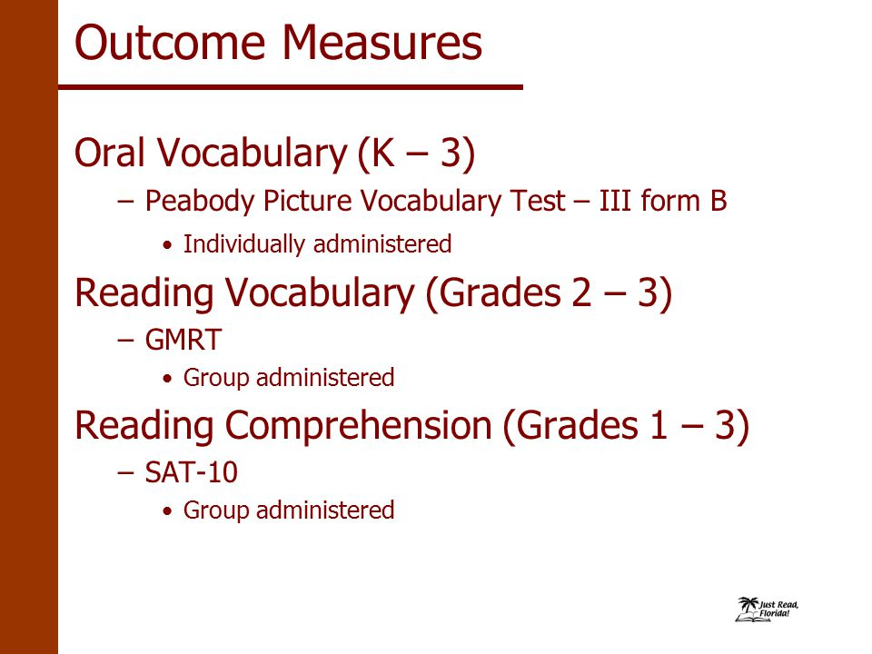 Outcome Measures Oral Vocabulary (K – 3) –Peabody Picture Vocabulary Test – III form B Individually administered Reading Vocabulary (Grades 2 – 3) –GMRT Group administered Reading Comprehension (Grades 1 – 3) –SAT-10 Group administered