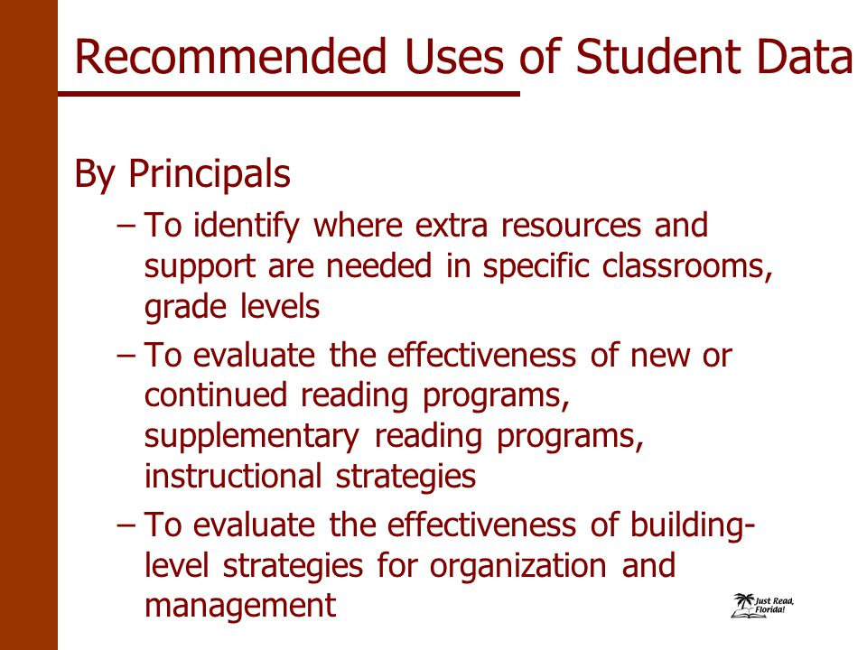 Recommended Uses of Student Data By Principals –To identify where extra resources and support are needed in specific classrooms, grade levels –To evaluate the effectiveness of new or continued reading programs, supplementary reading programs, instructional strategies –To evaluate the effectiveness of building- level strategies for organization and management