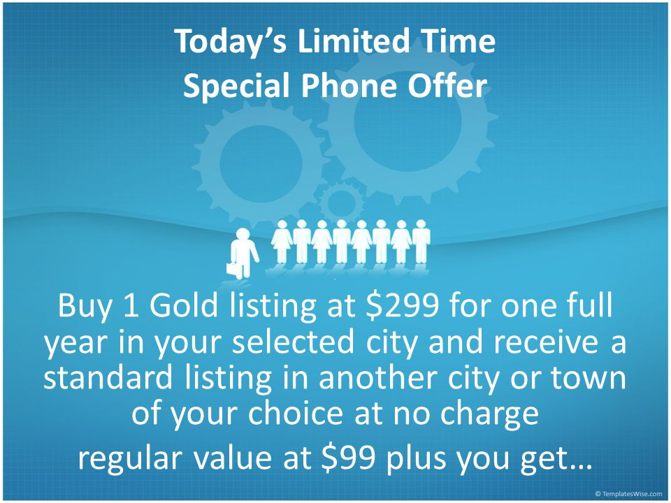 . Buy 1 Gold listing at $299 for one full year in your selected city and receive a standard listing in another city or town of your choice at no charge regular value at $99 plus you get… Today's Limited Time Special Phone Offer