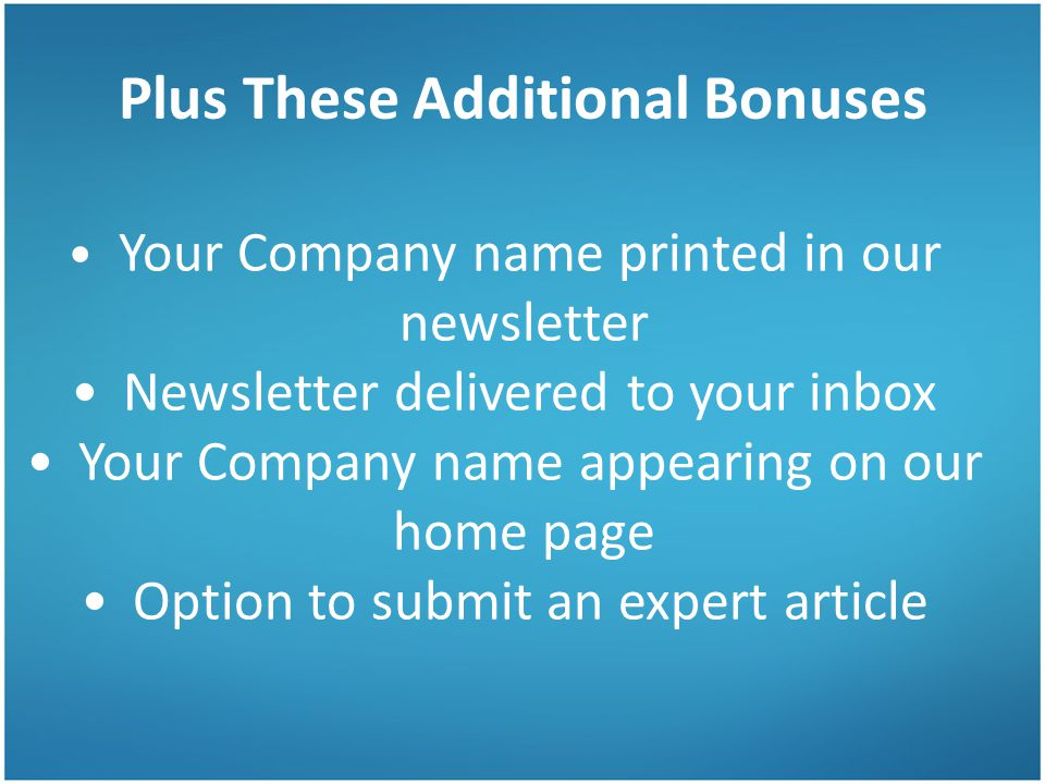 Plus These Additional Bonuses Your Company name printed in our newsletter Newsletter delivered to your inbox Your Company name appearing on our home page Option to submit an expert article