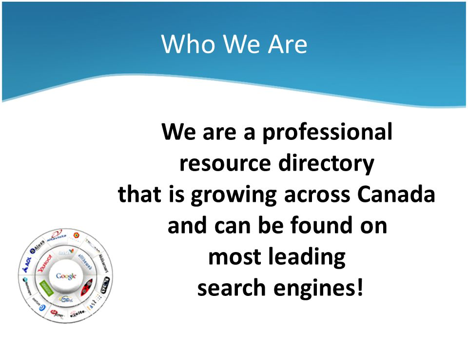 Who We Are We are a professional resource directory that is growing across Canada and can be found on most leading search engines!