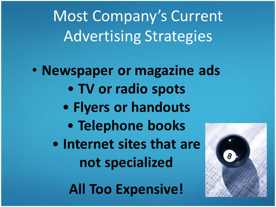 Most Company's Current Advertising Strategies Newspaper or magazine ads TV or radio spots Flyers or handouts Telephone books Internet sites that are not specialized All Too Expensive!