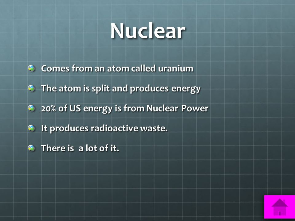 Nuclear Comes from an atom called uranium The atom is split and produces energy 20% of US energy is from Nuclear Power It produces radioactive waste.