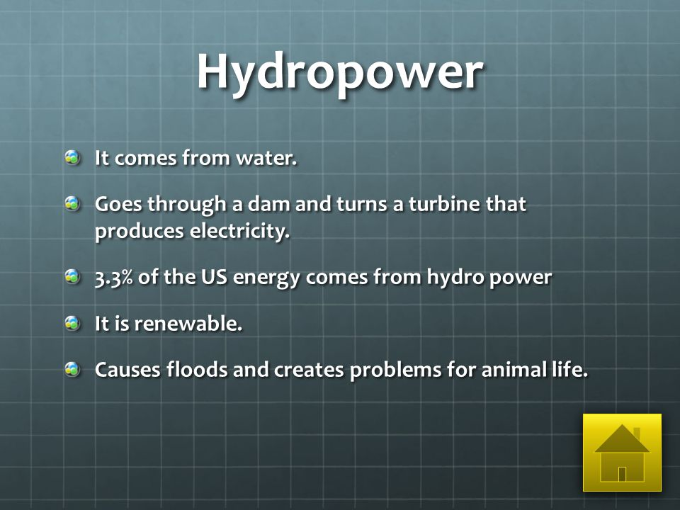 Hydropower It comes from water. Goes through a dam and turns a turbine that produces electricity.