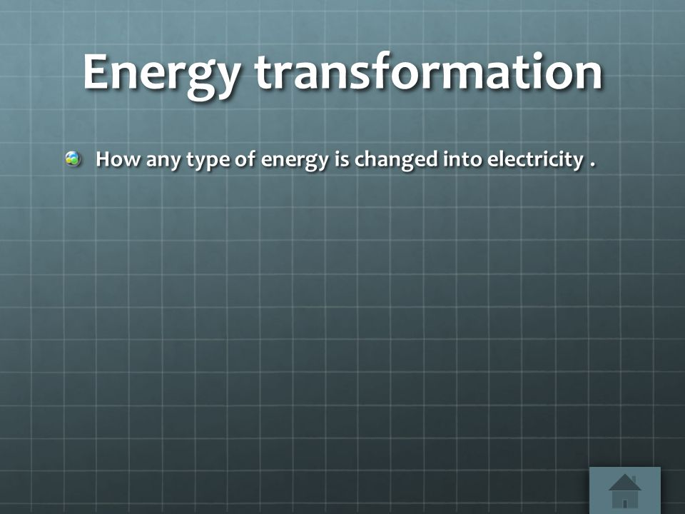 Energy transformation How any type of energy is changed into electricity.
